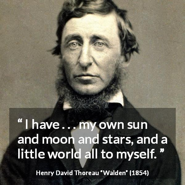 "Henry David Thoreau about stars (""Walden"", 1854) - I have . . . my own sun and moon and stars, and a little world all to myself."