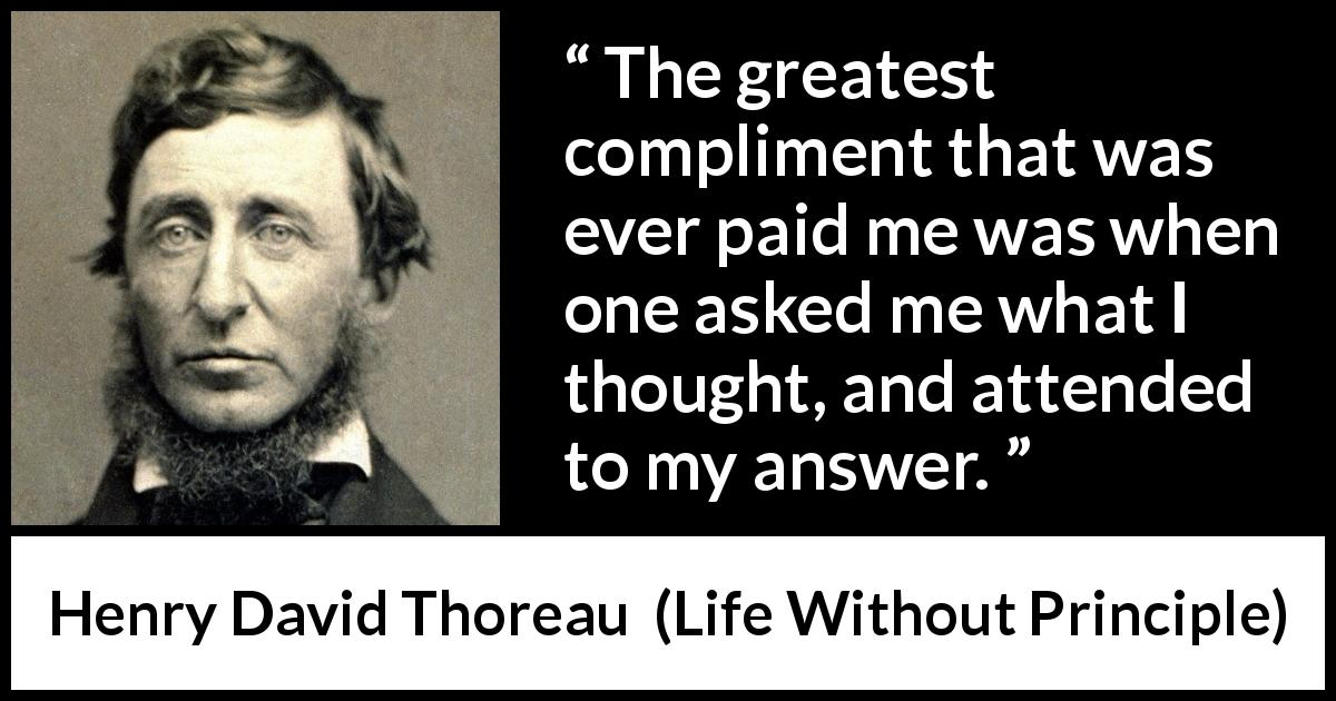 "Henry David Thoreau about thought (""Life Without Principle"", 1863) - The greatest compliment that was ever paid me was when one asked me what I thought, and attended to my answer."