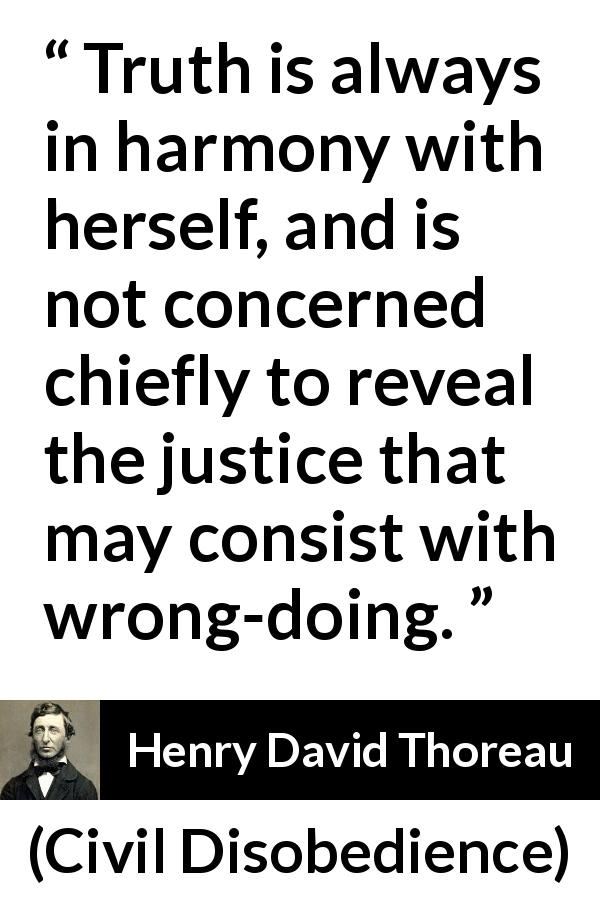 "Henry David Thoreau about truth (""Civil Disobedience"", 1849) - Truth is always in harmony with herself, and is not concerned chiefly to reveal the justice that may consist with wrong-doing."