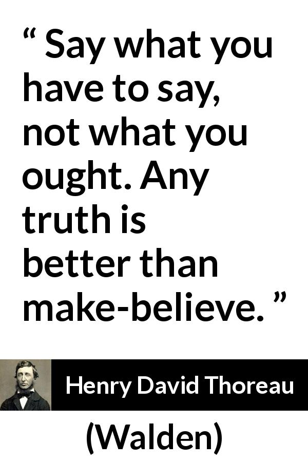 "Henry David Thoreau about truth (""Walden"", 1854) - Say what you have to say, not what you ought. Any truth is better than make-believe."