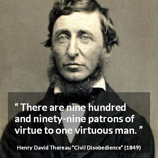 "Henry David Thoreau about virtue (""Civil Disobedience"", 1849) - There are nine hundred and ninety-nine patrons of virtue to one virtuous man."