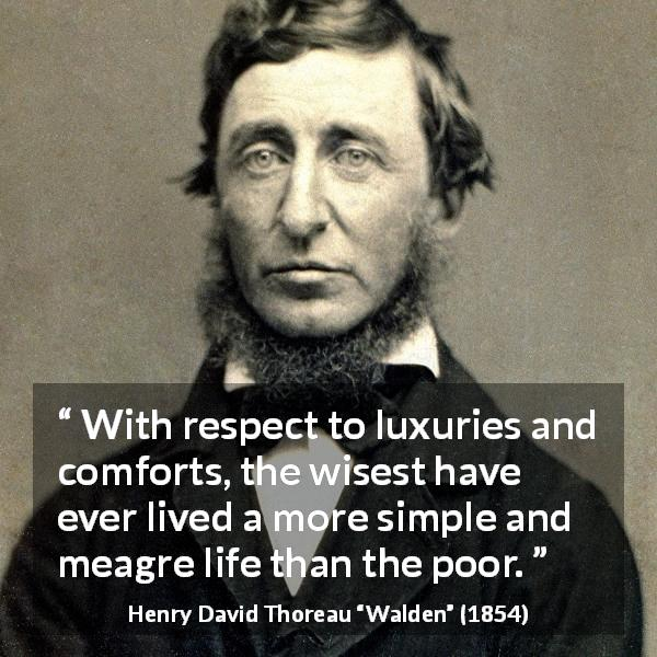"Henry David Thoreau about wisdom (""Walden"", 1854) - With respect to luxuries and comforts, the wisest have ever lived a more simple and meagre life than the poor."