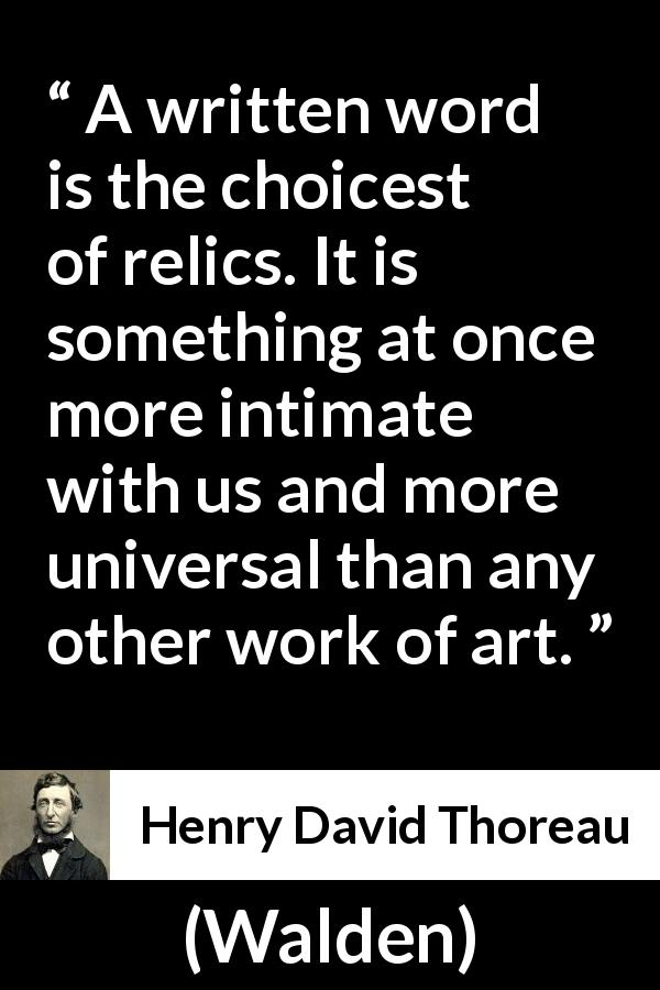 "Henry David Thoreau about words (""Walden"", 1854) - A written word is the choicest of relics. It is something at once more intimate with us and more universal than any other work of art."