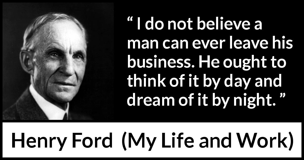 "Henry Ford about business (""My Life and Work"", 1922) - I do not believe a man can ever leave his business. He ought to think of it by day and dream of it by night."