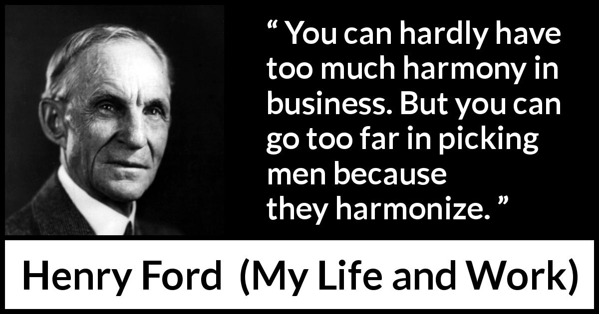 "Henry Ford about business (""My Life and Work"", 1922) - You can hardly have too much harmony in business. But you can go too far in picking men because they harmonize."