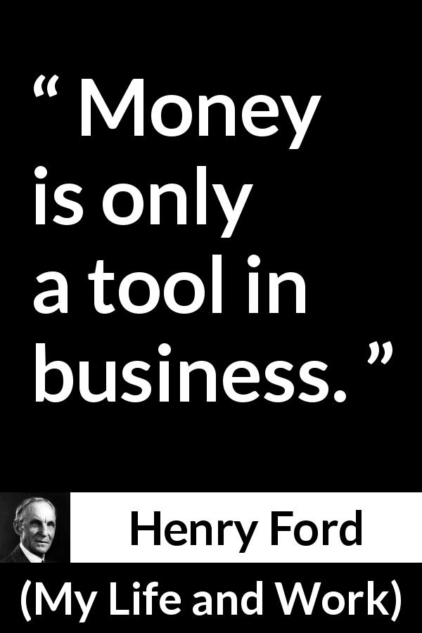 Henry Ford quote about business from My Life and Work (1922) - Money is only a tool in business.