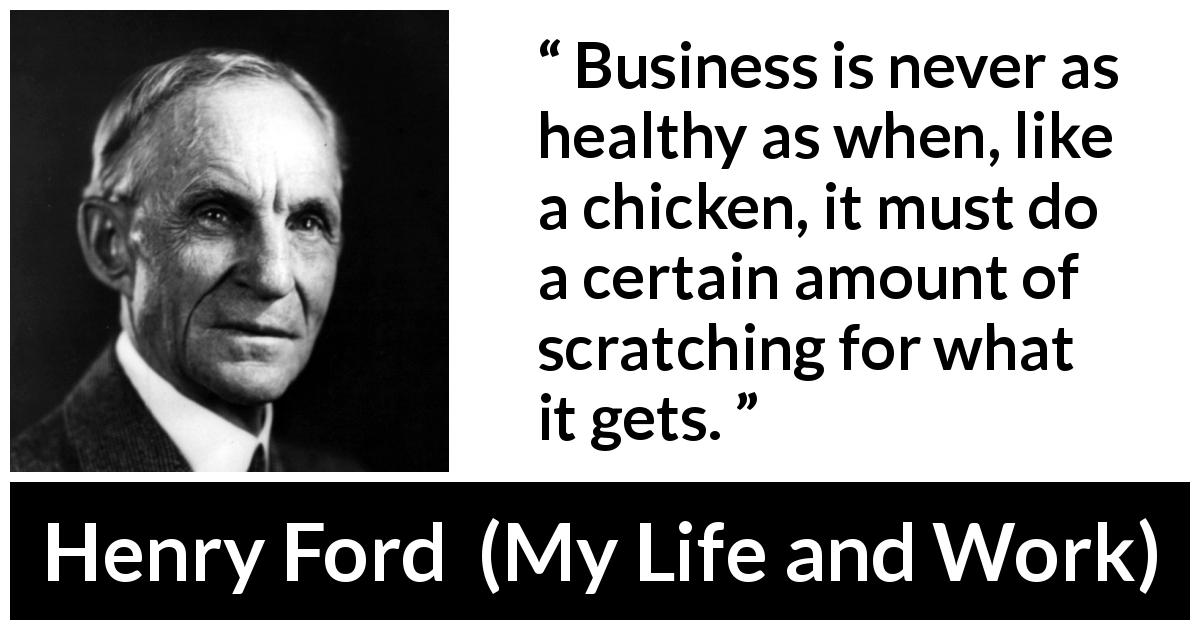 "Henry Ford about business (""My Life and Work"", 1922) - Business is never as healthy as when, like a chicken, it must do a certain amount of scratching for what it gets."