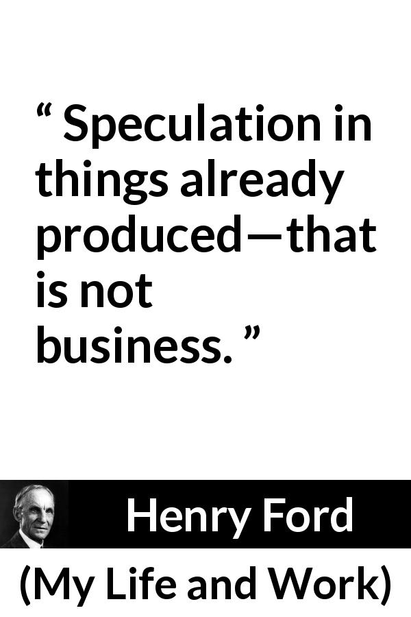 Henry Ford - My Life and Work - Speculation in things already produced—that is not business.