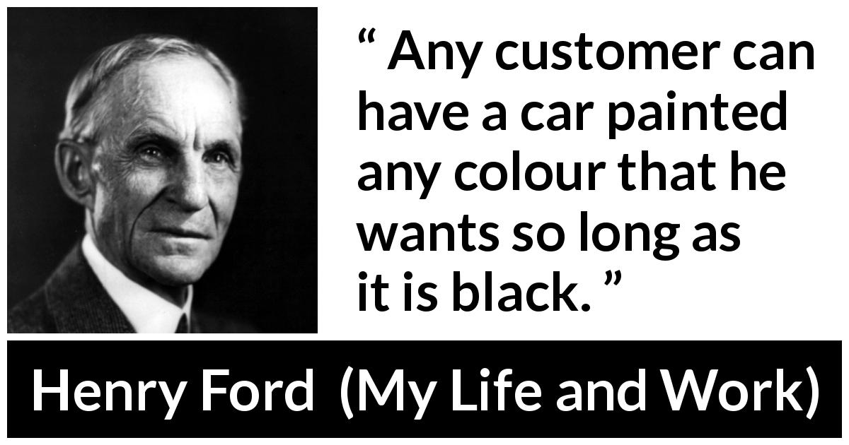"Henry Ford about choice (""My Life and Work"", 1922) - Any customer can have a car painted any colour that he wants so long as it is black."