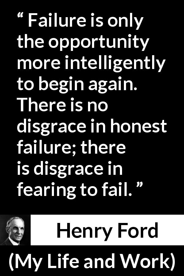 Henry Ford quote about fear from My Life and Work (1922) - Failure is only the opportunity more intelligently to begin again. There is no disgrace in honest failure; there is disgrace in fearing to fail.