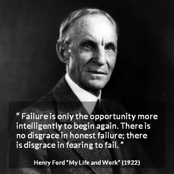 "Henry Ford about fear (""My Life and Work"", 1922) - Failure is only the opportunity more intelligently to begin again. There is no disgrace in honest failure; there is disgrace in fearing to fail."