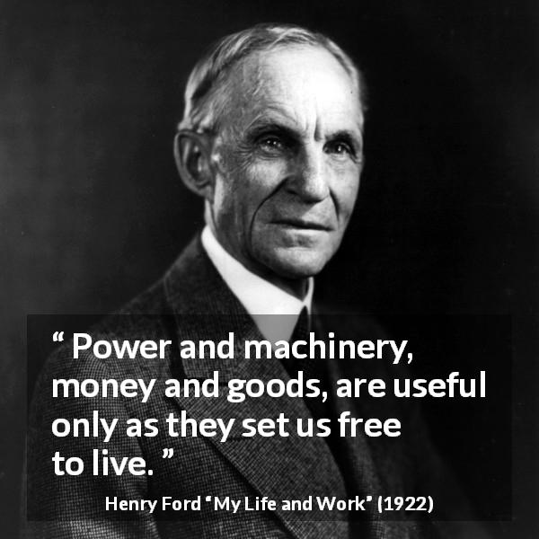 "Henry Ford about freedom (""My Life and Work"", 1922) - Power and machinery, money and goods, are useful only as they set us free to live."