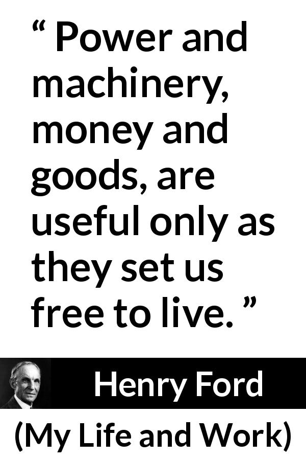 Henry Ford quote about freedom from My Life and Work (1922) - Power and machinery, money and goods, are useful only as they set us free to live.