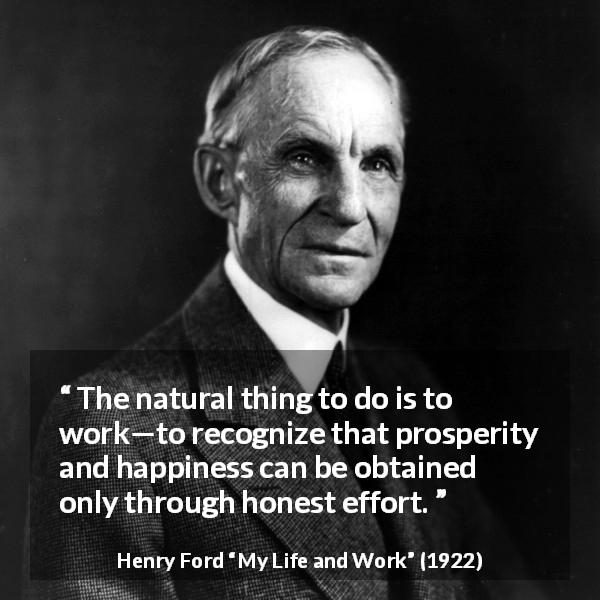 Henry Ford quote about happiness from My Life and Work (1922) - The natural thing to do is to work—to recognize that prosperity and happiness can be obtained only through honest effort.