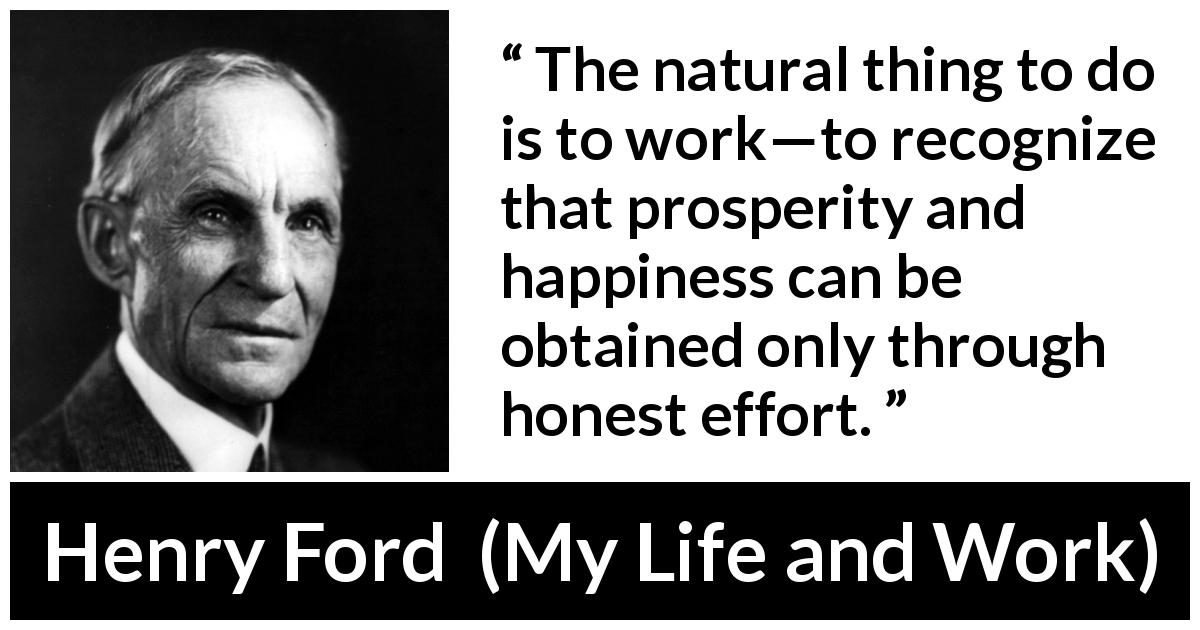 Henry Ford - My Life and Work - The natural thing to do is to work—to recognize that prosperity and happiness can be obtained only through honest effort.