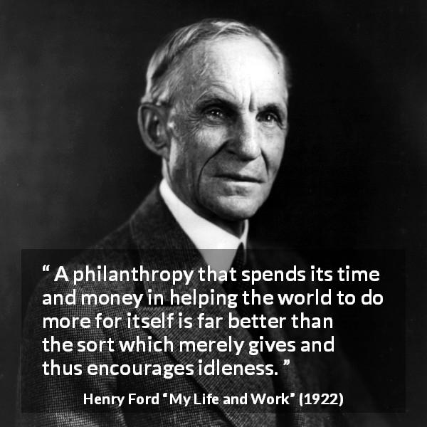 Henry Ford quote about help from My Life and Work (1922) - A philanthropy that spends its time and money in helping the world to do more for itself is far better than the sort which merely gives and thus encourages idleness.
