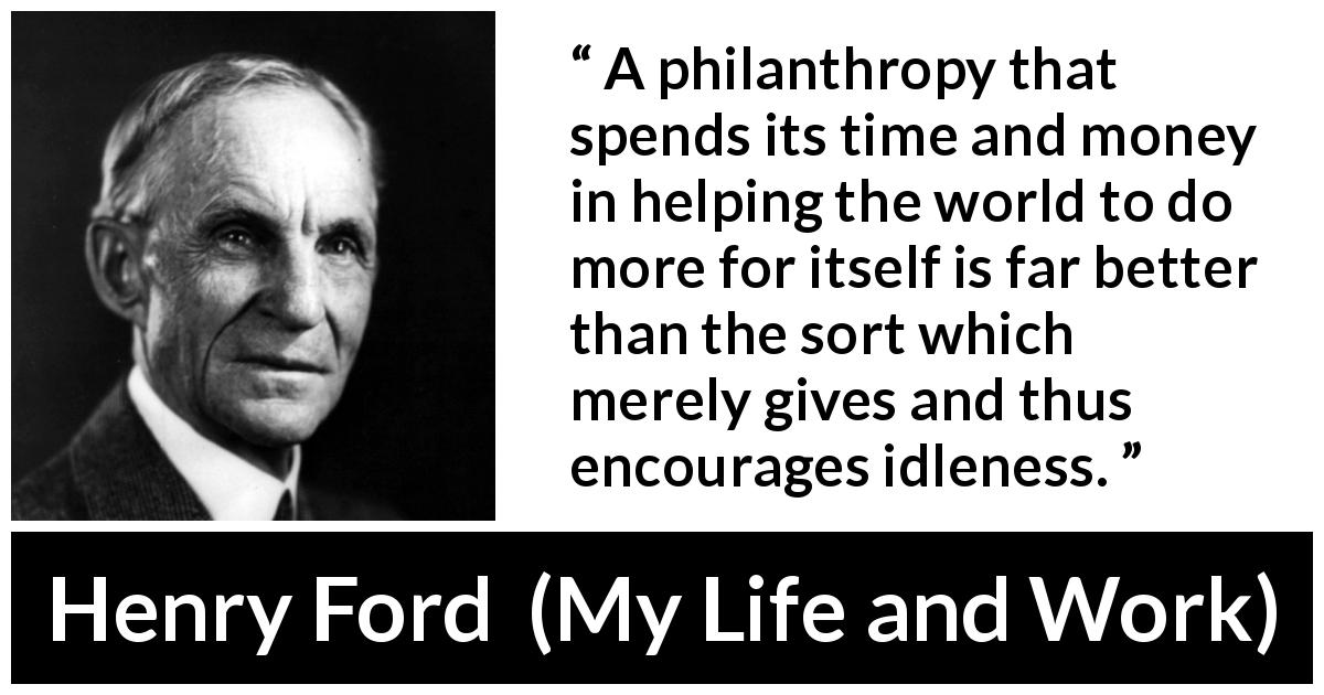 "Henry Ford about help (""My Life and Work"", 1922) - A philanthropy that spends its time and money in helping the world to do more for itself is far better than the sort which merely gives and thus encourages idleness."