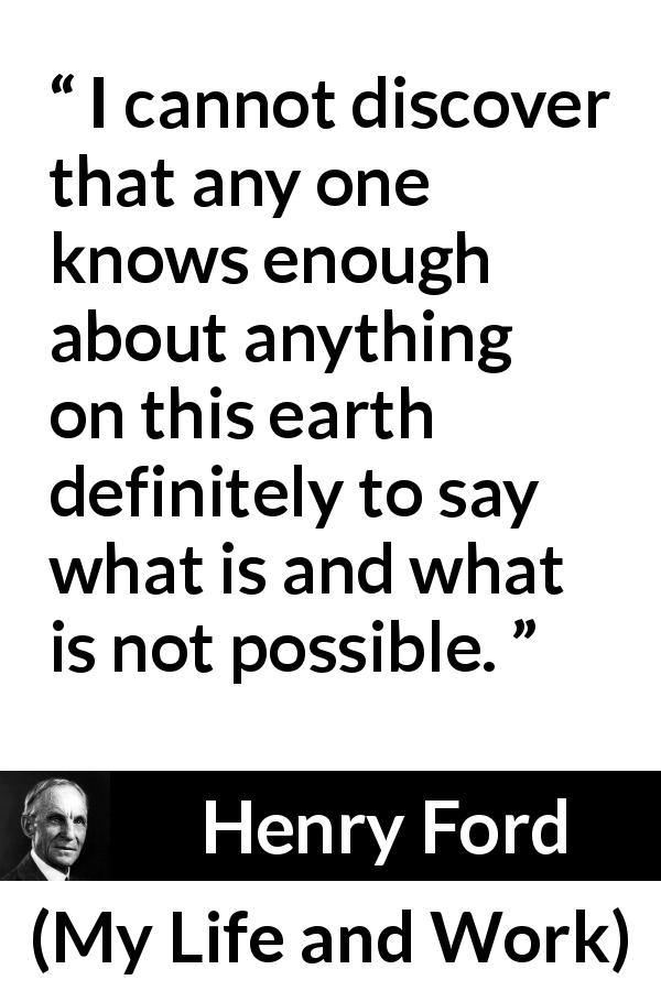 Henry Ford - My Life and Work - I cannot discover that any one knows enough about anything on this earth definitely to say what is and what is not possible.