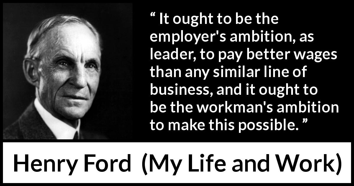 Henry Ford - My Life and Work - It ought to be the employer's ambition, as leader, to pay better wages than any similar line of business, and it ought to be the workman's ambition to make this possible.