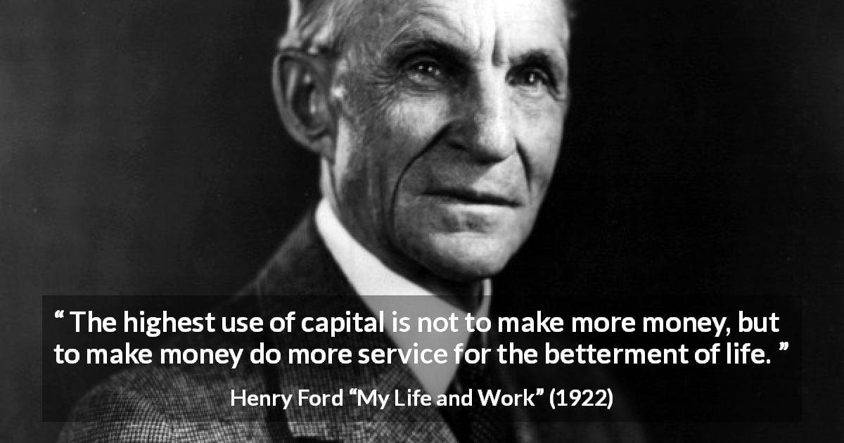 "Henry Ford about life (""My Life and Work"", 1922) - The highest use of capital is not to make more money, but to make money do more service for the betterment of life."