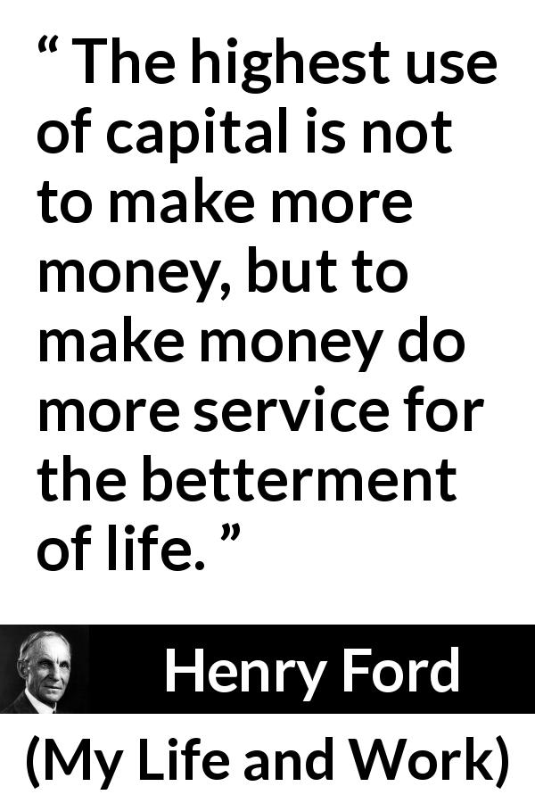 Henry Ford - My Life and Work - The highest use of capital is not to make more money, but to make money do more service for the betterment of life.