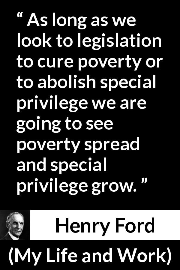 Henry Ford - My Life and Work - As long as we look to legislation to cure poverty or to abolish special privilege we are going to see poverty spread and special privilege grow.