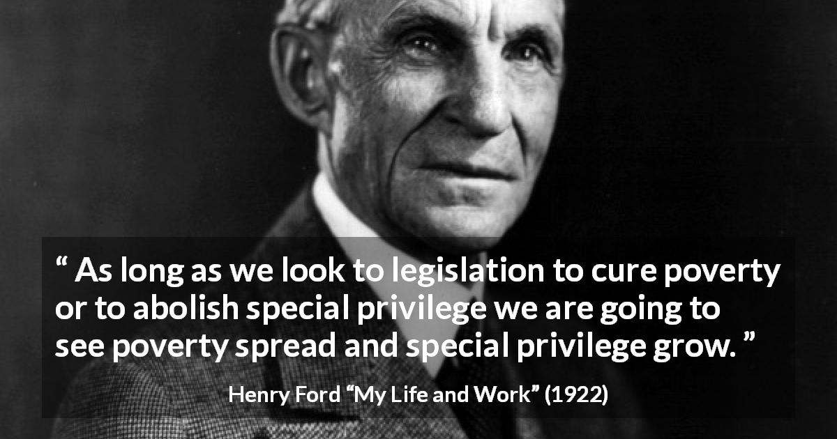 "Henry Ford about poverty (""My Life and Work"", 1922) - As long as we look to legislation to cure poverty or to abolish special privilege we are going to see poverty spread and special privilege grow."