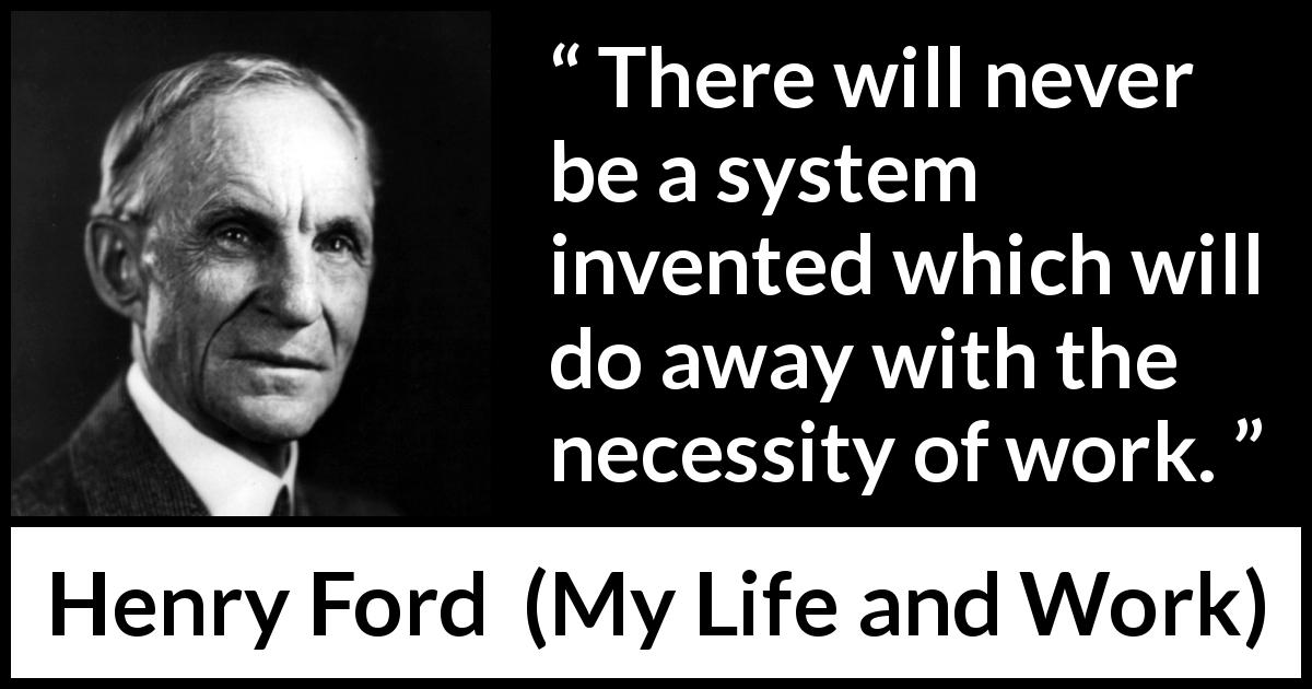 Henry Ford quote about work from My Life and Work (1922) - There will never be a system invented which will do away with the necessity of work.
