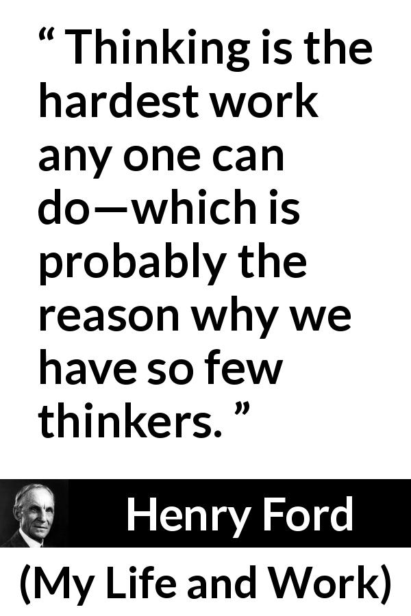 "Henry Ford about work (""My Life and Work"", 1922) - Thinking is the hardest work any one can do—which is probably the reason why we have so few thinkers."