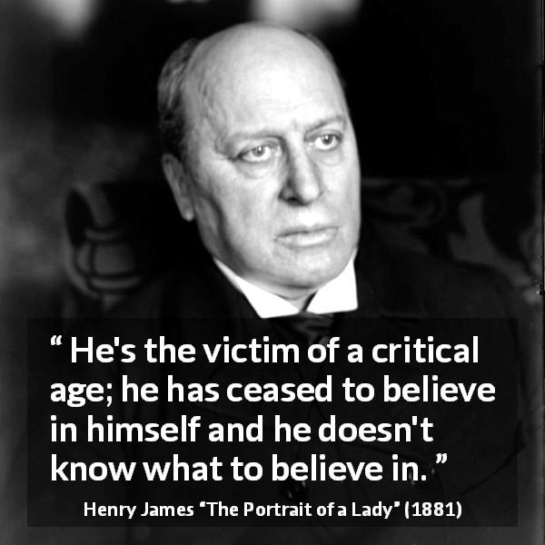 "Henry James about belief (""The Portrait of a Lady"", 1881) - He's the victim of a critical age; he has ceased to believe in himself and he doesn't know what to believe in."
