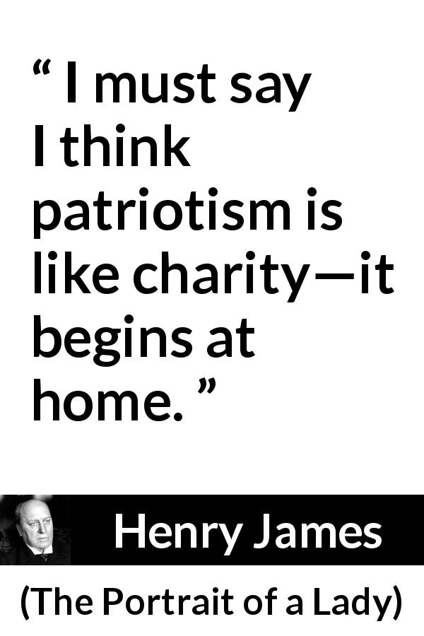 Henry James quote about charity from The Portrait of a Lady (1881) - I must say I think patriotism is like charity—it begins at home.