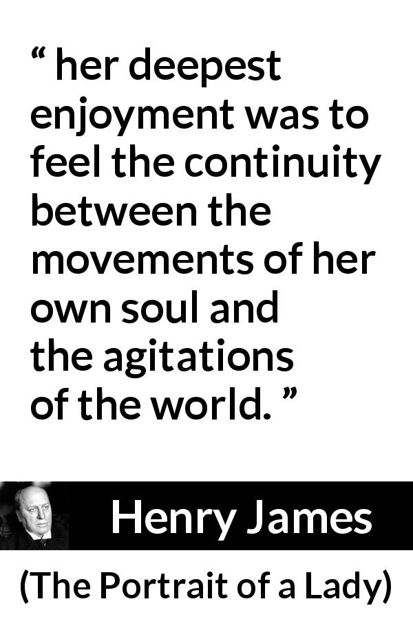"Henry James about enjoyment (""The Portrait of a Lady"", 1881) - her deepest enjoyment was to feel the continuity between the movements of her own soul and the agitations of the world."