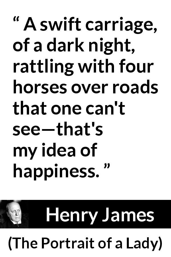 "Henry James about happiness (""The Portrait of a Lady"", 1881) - A swift carriage, of a dark night, rattling with four horses over roads that one can't see—that's my idea of happiness."