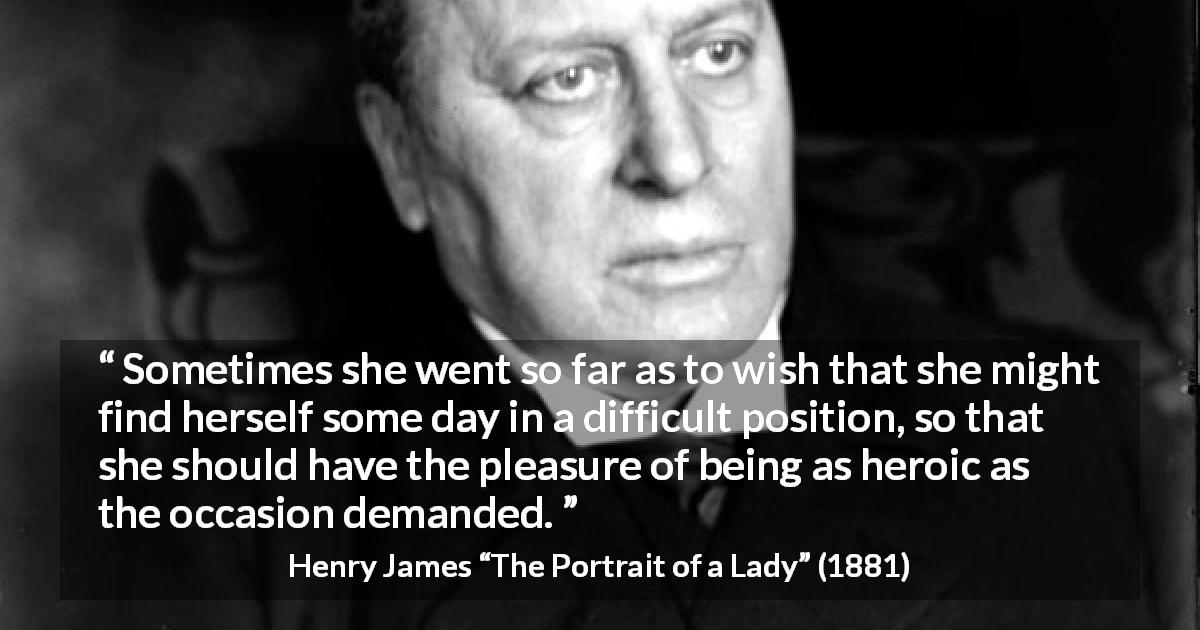 "Henry James about heroism (""The Portrait of a Lady"", 1881) - Sometimes she went so far as to wish that she might find herself some day in a difficult position, so that she should have the pleasure of being as heroic as the occasion demanded."