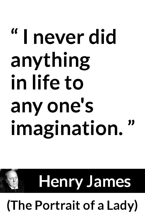 "Henry James about imagination (""The Portrait of a Lady"", 1881) - I never did anything in life to any one's imagination."