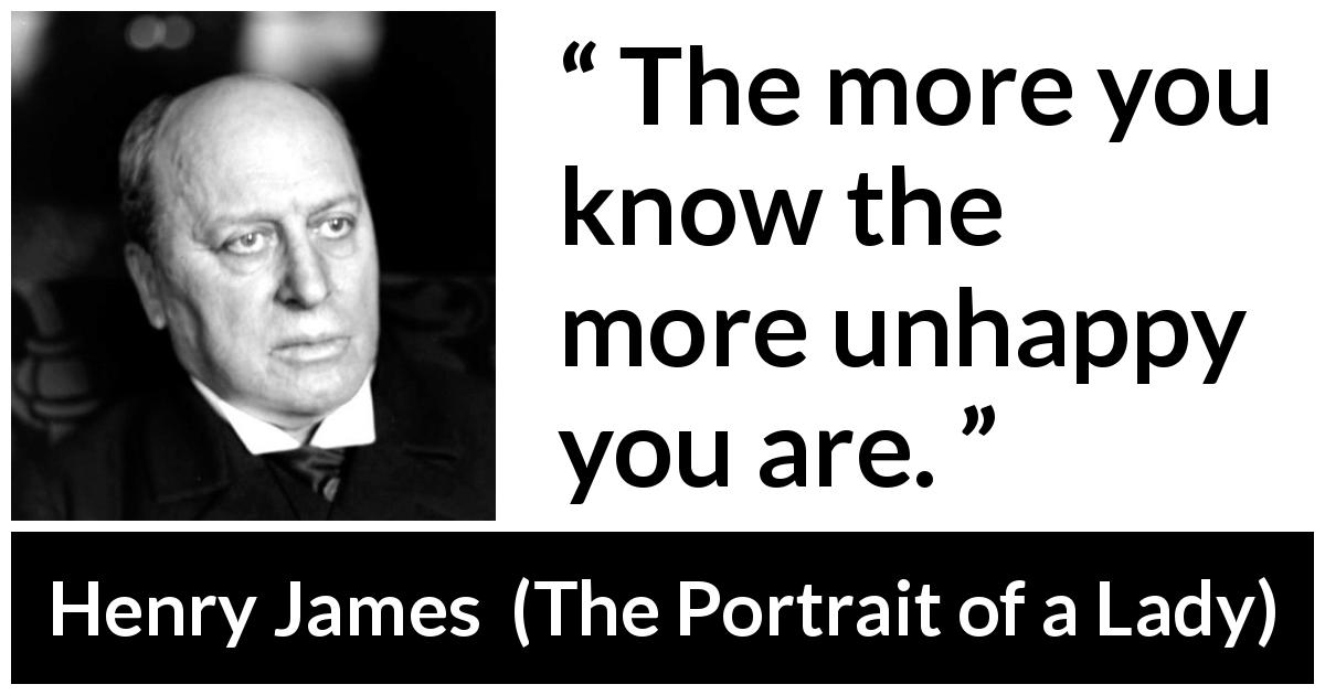 Henry James - The Portrait of a Lady - The more you know the more unhappy you are.