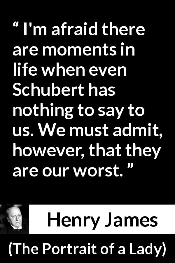 "Henry James about life (""The Portrait of a Lady"", 1881) - I'm afraid there are moments in life when even Schubert has nothing to say to us. We must admit, however, that they are our worst."