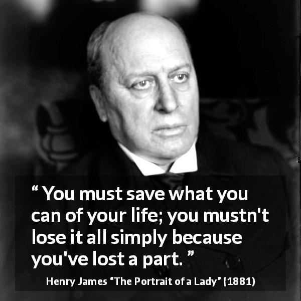 "Henry James about life (""The Portrait of a Lady"", 1881) - You must save what you can of your life; you mustn't lose it all simply because you've lost a part."