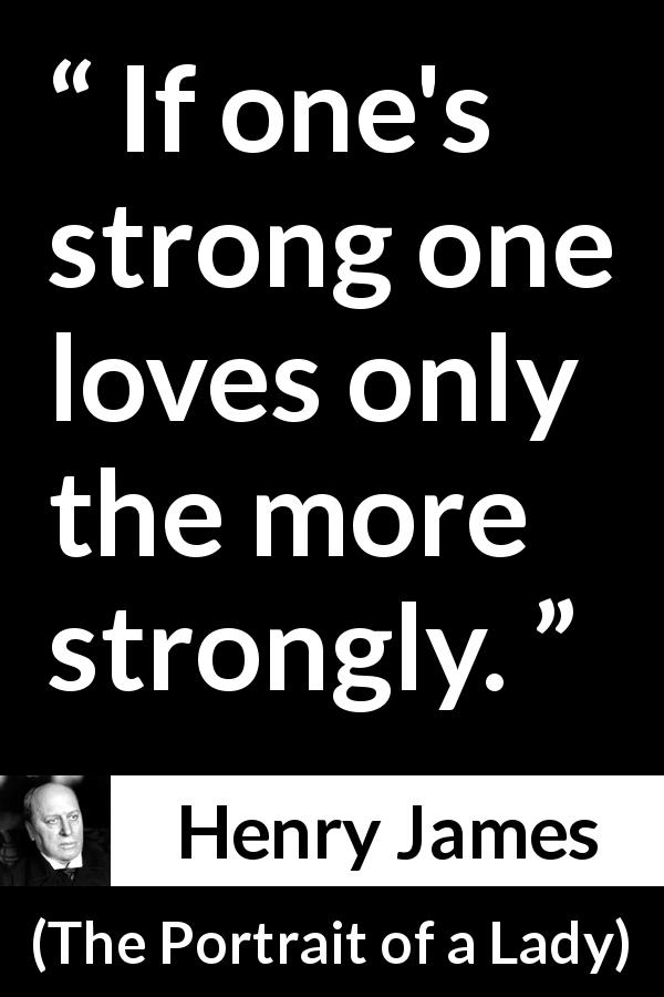Henry James - The Portrait of a Lady - If one's strong one loves only the more strongly.