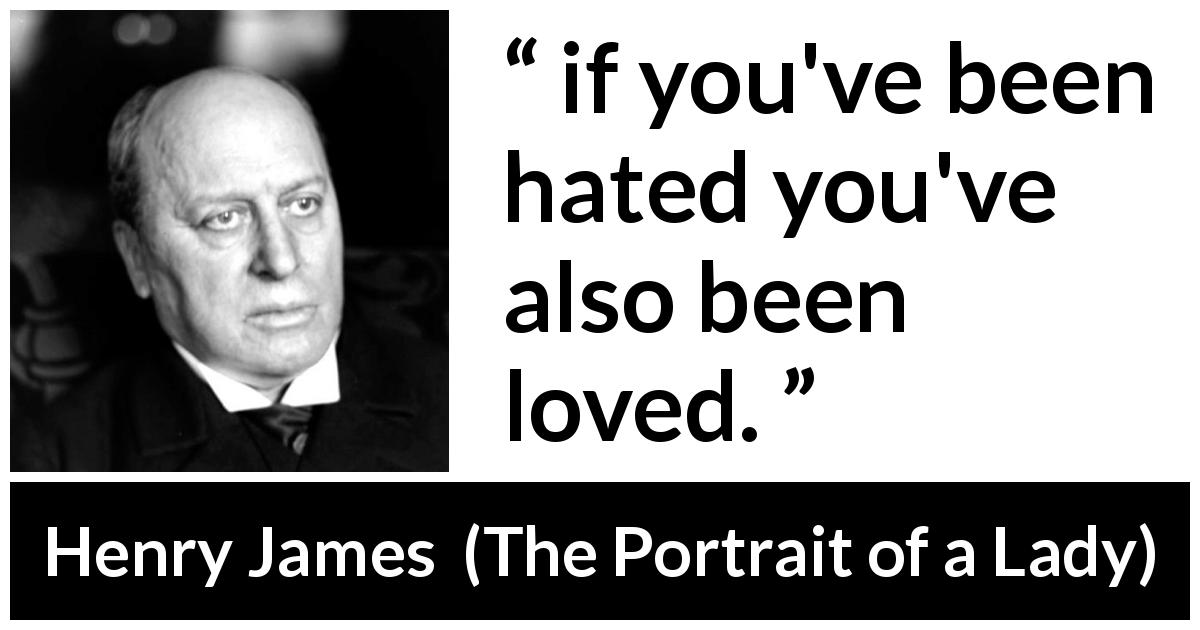 "Henry James about love (""The Portrait of a Lady"", 1881) - if you've been hated you've also been loved."
