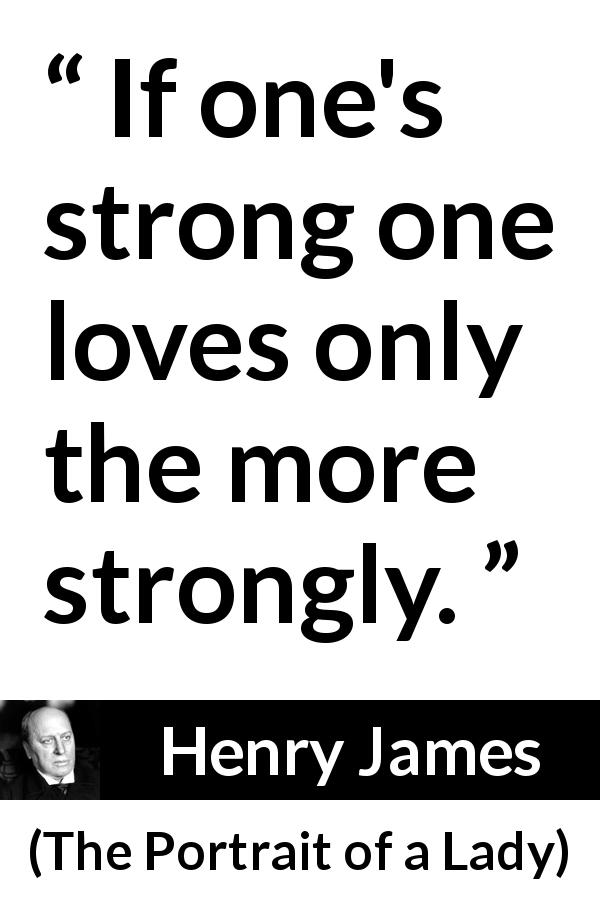 "Henry James about love (""The Portrait of a Lady"", 1881) - If one's strong one loves only the more strongly."