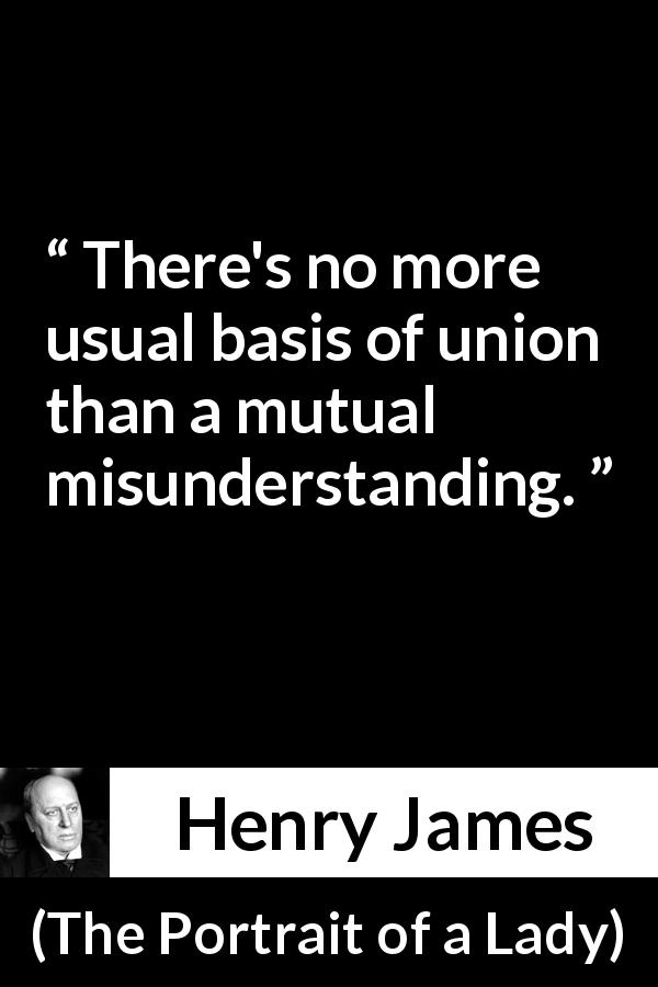 "Henry James about marriage (""The Portrait of a Lady"", 1881) - There's no more usual basis of union than a mutual misunderstanding."