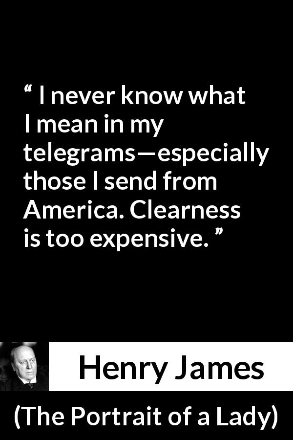 "Henry James about meaning (""The Portrait of a Lady"", 1881) - I never know what I mean in my telegrams—especially those I send from America. Clearness is too expensive."