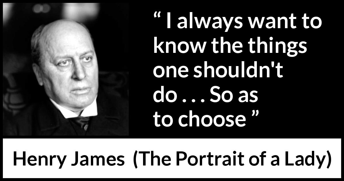 "Henry James about morality (""The Portrait of a Lady"", 1881) - I always want to know the things one shouldn't do . . . So as to choose"