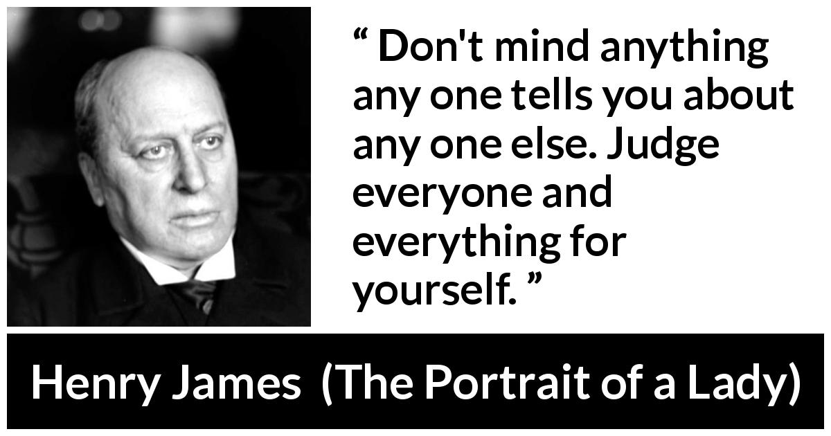 Henry James quote about opinion from The Portrait of a Lady - Don't mind anything any one tells you about any one else. Judge everyone and everything for yourself.