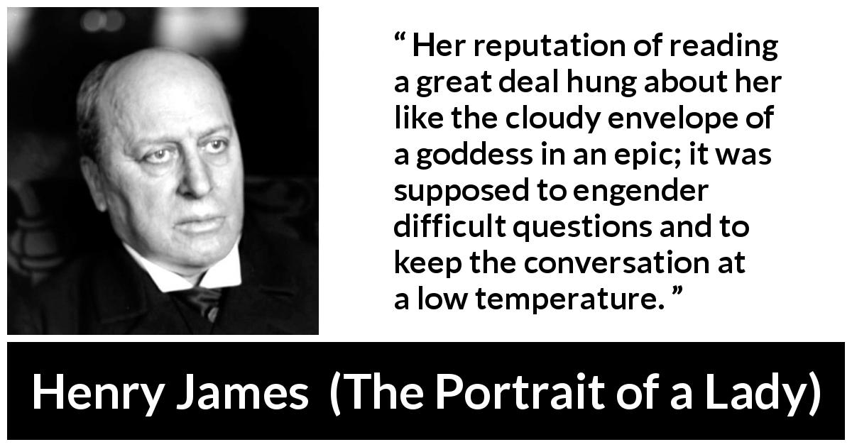 Henry James quote about reading from The Portrait of a Lady (1881) - Her reputation of reading a great deal hung about her like the cloudy envelope of a goddess in an epic; it was supposed to engender difficult questions and to keep the conversation at a low temperature.