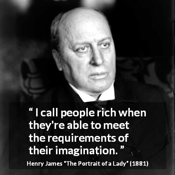 "Henry James about requirement (""The Portrait of a Lady"", 1881) - I call people rich when they're able to meet the requirements of their imagination."