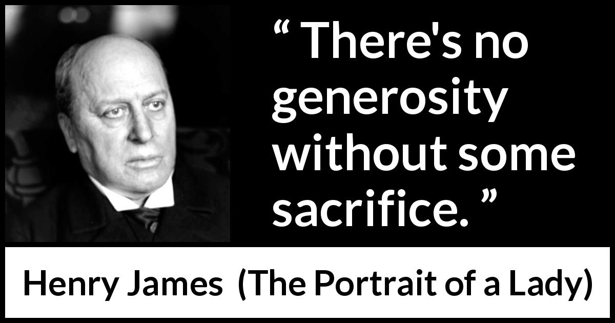 "Henry James about sacrifice (""The Portrait of a Lady"", 1881) - There's no generosity without some sacrifice."
