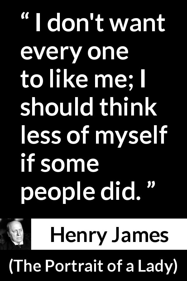Henry James quote about self from The Portrait of a Lady (1881) - I don't want every one to like me; I should think less of myself if some people did.
