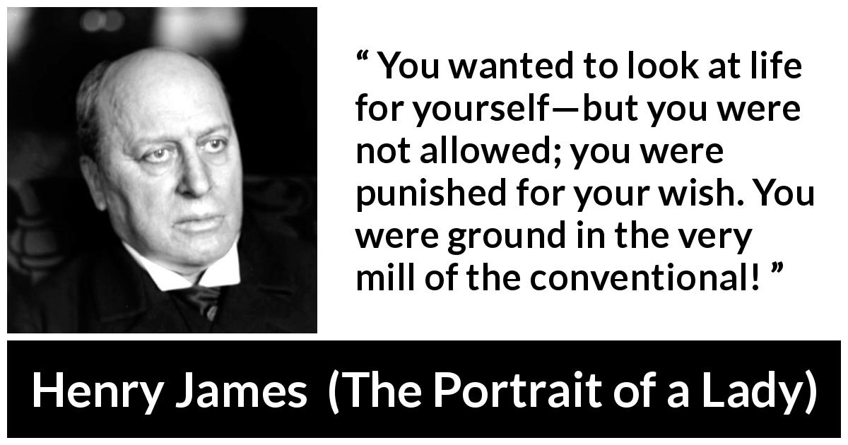 "Henry James about self (""The Portrait of a Lady"", 1881) - You wanted to look at life for yourself—but you were not allowed; you were punished for your wish. You were ground in the very mill of the conventional!"